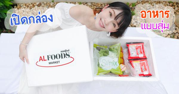 เปิดกล่องสุ่ม ALFOODS MARKET วัตถุดิบอาหารสด อาหารแช่แข็ง แบบเดลิเวอรี่ถึงหน้าบ้าน
