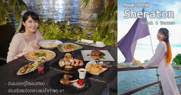 Royal Orchid Sheraton ล่องเรือชมวิวแม่น้ำเจ้าพระยา ก่อนกลับมาดินเนอร์หรูท่ามกลางวิวเมืองสวย ๆ